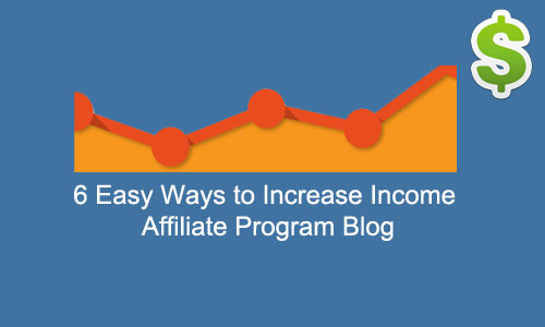 6 Easy Ways to Increase Income Affiliate Program Blog